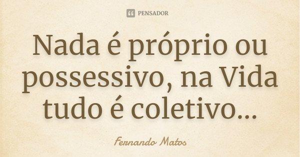 Nada é próprio ou possessivo, na Vida tudo é coletivo...... Frase de Fernando Matos.