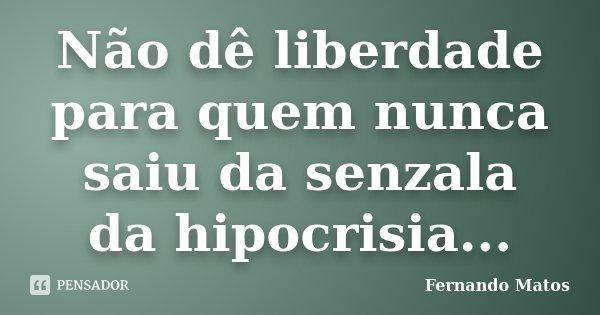 Não dê liberdade para quem nunca saiu da senzala da hipocrisia...... Frase de Fernando Matos.