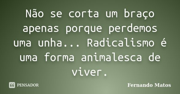 Não se corta um braço apenas porque perdemos uma unha... Radicalismo é uma forma animalesca de viver.... Frase de Fernando Matos.