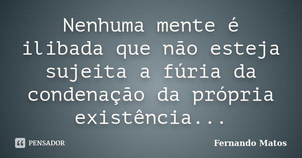 Nenhuma mente é ilibada que não esteja sujeita a fúria da condenação da própria existência...... Frase de Fernando Matos.