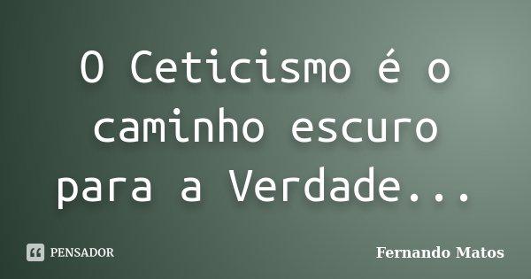 O Ceticismo é o caminho escuro para a Verdade...... Frase de Fernando Matos.