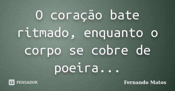 O coração bate ritmado, enquanto o corpo se cobre de poeira...... Frase de Fernando Matos.