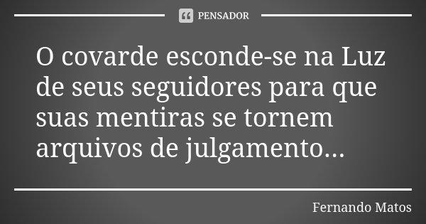 O covarde esconde-se na Luz de seus seguidores para que suas mentiras se tornem arquivos de julgamento...... Frase de Fernando Matos.