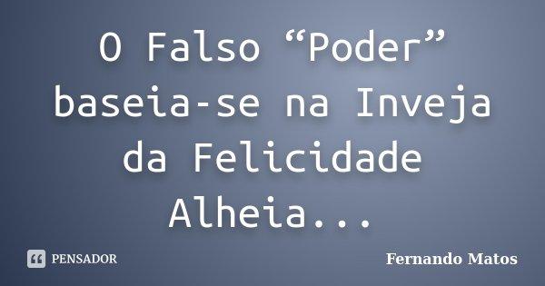 """O Falso """"Poder"""" baseia-se na Inveja da Felicidade Alheia...... Frase de Fernando Matos."""