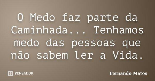O Medo faz parte da Caminhada... Tenhamos medo das pessoas que não sabem ler a Vida.... Frase de Fernando Matos.