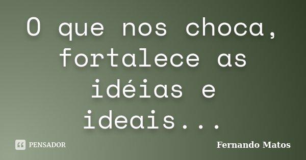 O que nos choca, fortalece as idéias e ideais...... Frase de Fernando Matos.
