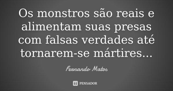 Os monstros são reais e alimentam suas presas com falsas verdades até tornarem-se mártires...... Frase de Fernando Matos.