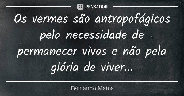 Os vermes são antropofágicos pela necessidade de permanecer vivos e não pela glória de viver...... Frase de Fernando Matos.