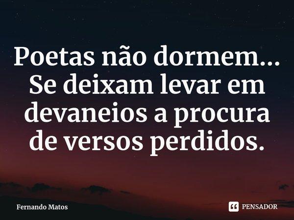 Poetas não dormem... Se deixam levar em devaneios a procura de versos perdidos.... Frase de Fernando Matos.