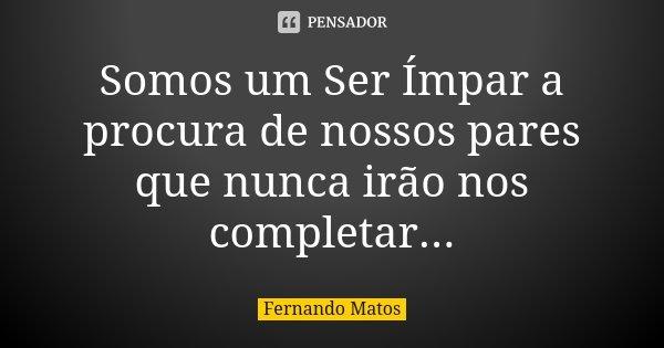 Somos um Ser Ímpar a procura de nossos pares que nunca irão nos completar...... Frase de Fernando Matos.
