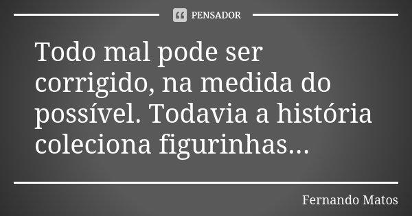 Todo mal pode ser corrigido, na medida do possível. Todavia a história coleciona figurinhas...... Frase de Fernando Matos.