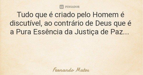 Tudo que é criado pelo Homem é discutível, ao contrário de Deus que é a Pura Essência da Justiça de Paz...... Frase de Fernando Matos.