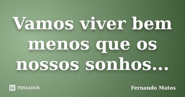 Vamos viver bem menos que os nossos sonhos...... Frase de Fernando Matos.