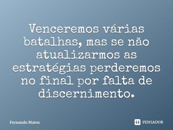 Venceremos várias batalhas, mas se não atualizarmos as estratégias perderemos no final por falta de discernimento.... Frase de Fernando Matos.