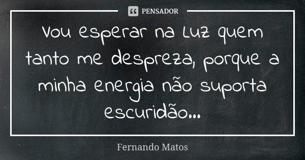 Vou esperar na Luz quem tanto me despreza, porque a minha energia não suporta escuridão...... Frase de Fernando Matos.