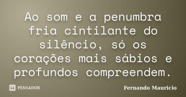 Ao som e a penumbra fria cintilante do silêncio, só os corações mais sábios e profundos compreendem.... Frase de Fernando Mauricio.
