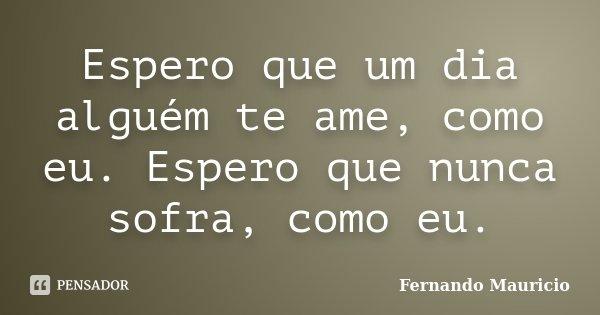 Espero que um dia alguém te ame, como eu. Espero que nunca sofra, como eu.... Frase de Fernando Mauricio.