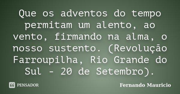 Que os adventos do tempo permitam um alento, ao vento, firmando na alma, o nosso sustento. (Revolução Farroupilha, Rio Grande do Sul - 20 de Setembro).... Frase de Fernando Mauricio.