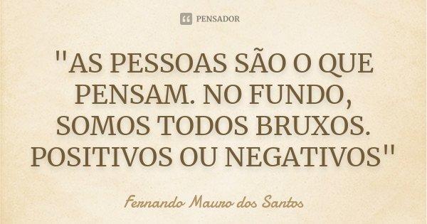 """""""AS PESSOAS SÃO O QUE PENSAM. NO FUNDO, SOMOS TODOS BRUXOS. POSITIVOS OU NEGATIVOS""""... Frase de Fernando Mauro dos Santos."""