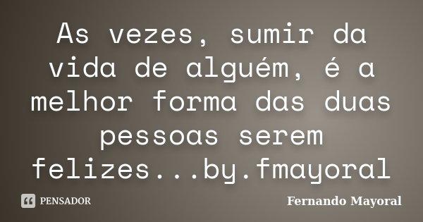 As vezes, sumir da vida de alguém, é a melhor forma das duas pessoas serem felizes...by.fmayoral... Frase de Fernando Mayoral.