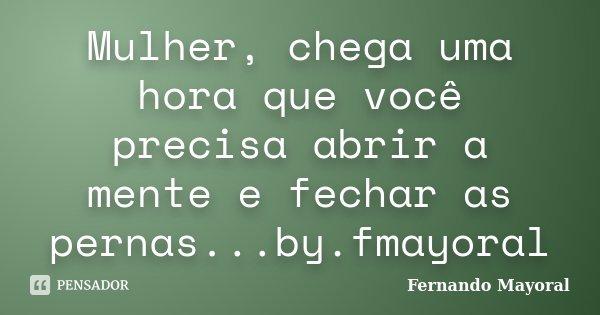 Mulher, chega uma hora que você precisa abrir a mente e fechar as pernas...by.fmayoral... Frase de Fernando Mayoral.
