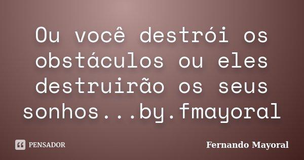 Ou você destrói os obstáculos ou eles destruirão os seus sonhos...by.fmayoral... Frase de Fernando Mayoral.