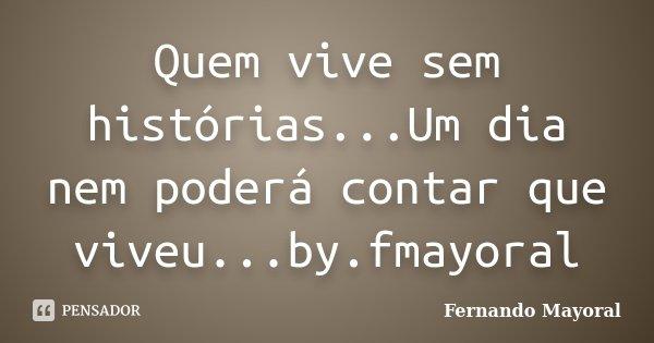 Quem vive sem histórias...Um dia nem poderá contar que viveu...by.fmayoral... Frase de Fernando Mayoral.