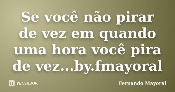 Se você não pirar de vez em quando uma hora você pira de vez...by.fmayoral... Frase de Fernando Mayoral.