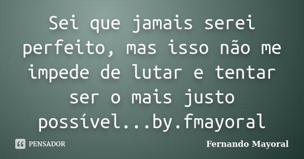Sei que jamais serei perfeito, mas isso não me impede de lutar e tentar ser o mais justo possível...by.fmayoral... Frase de Fernando Mayoral.