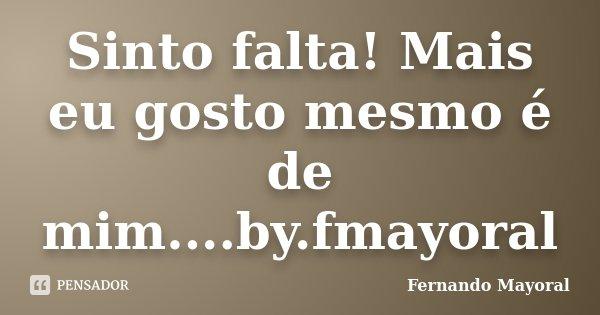 Sinto falta! Mais eu gosto mesmo é de mim....by.fmayoral... Frase de Fernando Mayoral.