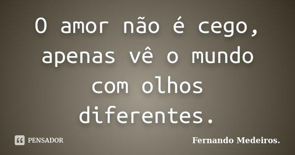O amor não é cego, apenas vê o mundo com olhos diferentes.... Frase de Fernando Medeiros.