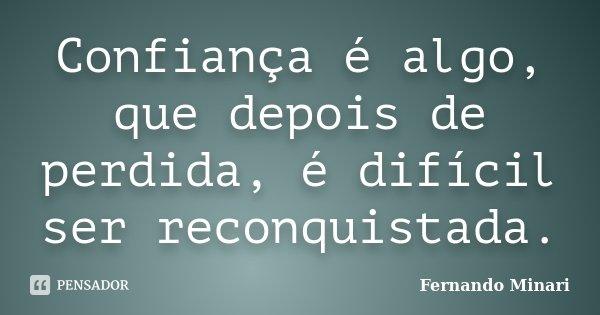 Confiança é algo, que depois de perdida, é difícil ser reconquistada.... Frase de Fernando Minari.