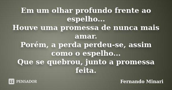 Em um olhar profundo frente ao espelho... Houve uma promessa de nunca mais amar. Porém, a perda perdeu-se, assim como o espelho... Que se quebrou, junto a prome... Frase de Fernando Minari.