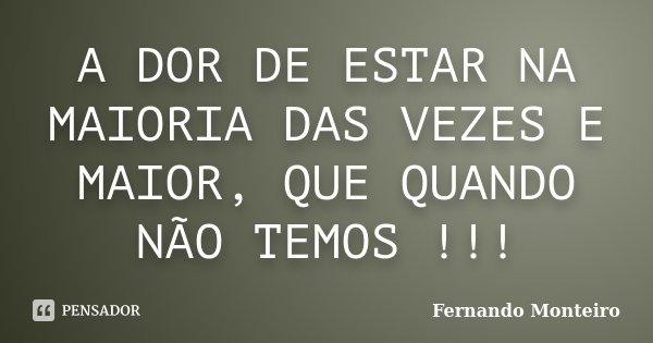 A DOR DE ESTAR NA MAIORIA DAS VEZES E MAIOR, QUE QUANDO NÃO TEMOS !!!... Frase de FERNANDO MONTEIRO.