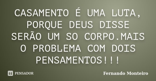 CASAMENTO É UMA LUTA, PORQUE DEUS DISSE SERÃO UM SO CORPO.MAIS O PROBLEMA COM DOIS PENSAMENTOS!!!... Frase de FERNANDO MONTEIRO.