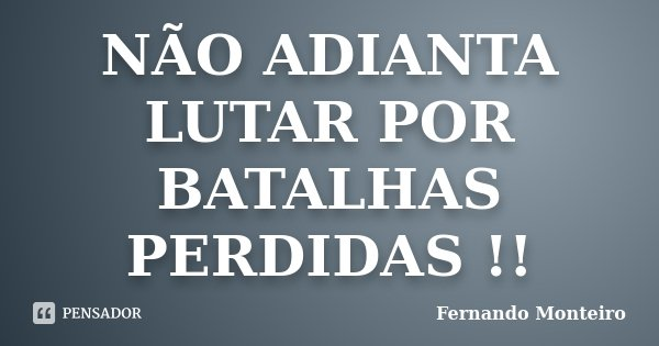 NÃO ADIANTA LUTAR POR BATALHAS PERDIDAS !!... Frase de FERNANDO MONTEIRO.