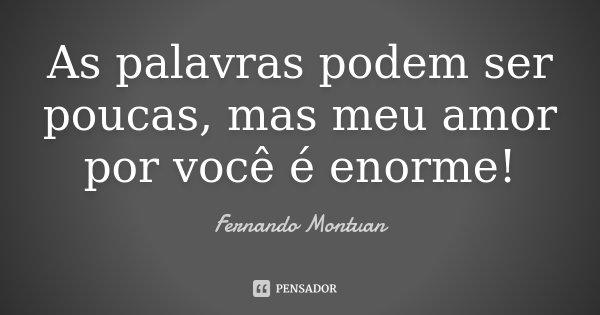 As palavras podem ser poucas, mas meu amor por você é enorme!... Frase de Fernando Montuan.