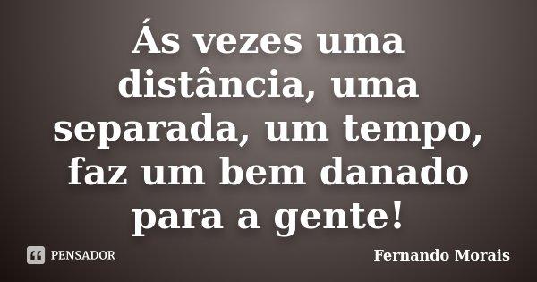 Ás vezes uma distância, uma separada, um tempo, faz um bem danado para a gente!... Frase de Fernando Morais.
