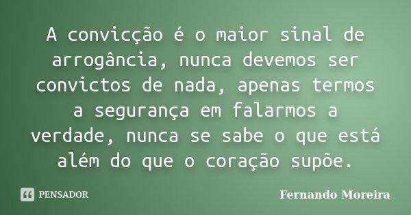 A convicção é o maior sinal de arrogância, nunca devemos ser convictos de nada, apenas termos a segurança em falarmos a verdade, nunca se sabe o que está além d... Frase de Fernando Moreira.
