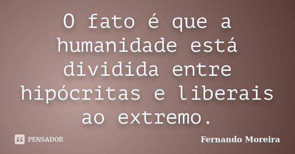 O fato é que a humanidade está dividida entre hipócritas e liberais ao extremo.... Frase de Fernando Moreira.