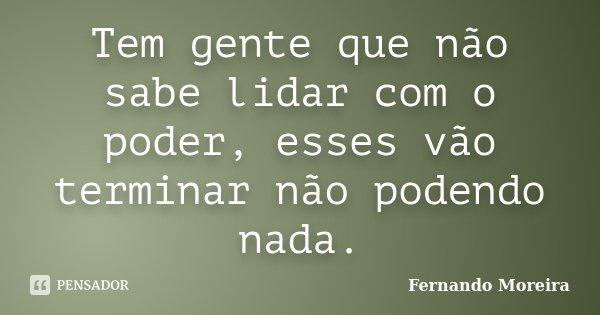 Tem gente que não sabe lidar com o poder, esses vão terminar não podendo nada.... Frase de Fernando Moreira.