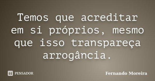 Temos que acreditar em si próprios, mesmo que isso transpareça arrogância.... Frase de Fernando Moreira.