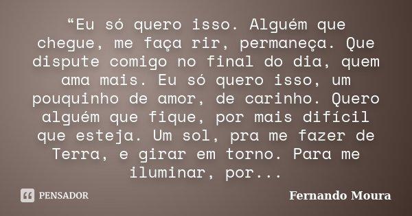 """""""Eu só quero isso. Alguém que chegue, me faça rir, permaneça. Que dispute comigo no final do dia, quem ama mais. Eu só quero isso, um pouquinho de amor, de cari... Frase de Fernando Moura."""