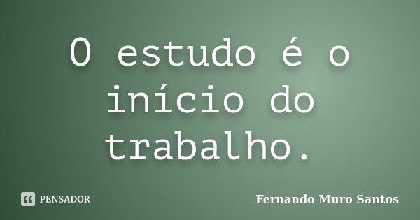 O estudo é o início do trabalho.... Frase de Fernando Muro Santos.