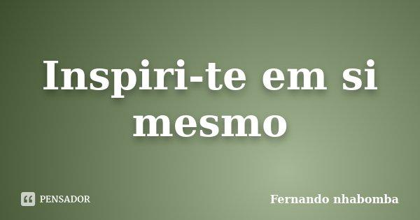 Inspiri-te em si mesmo... Frase de Fernando nhabomba.