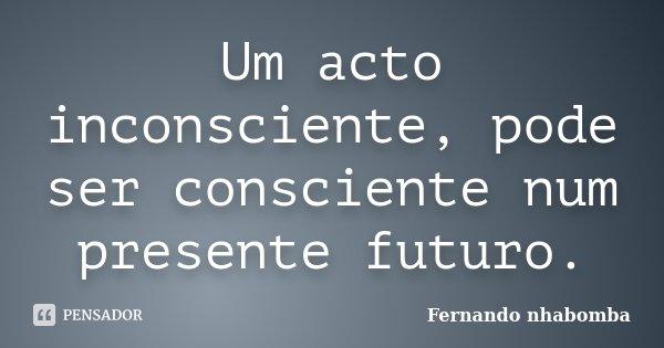 Um acto inconsciente, pode ser consciente num presente futuro.... Frase de Fernando nhabomba.