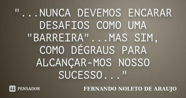 """""""...NUNCA DEVEMOS ENCARAR DESAFIOS COMO UMA """"BARREIRA""""...MAS SIM, COMO DÉGRAUS PARA ALCANÇAR-MOS NOSSO SUCESSO...""""... Frase de FERNANDO NOLETO DE ARAUJO."""