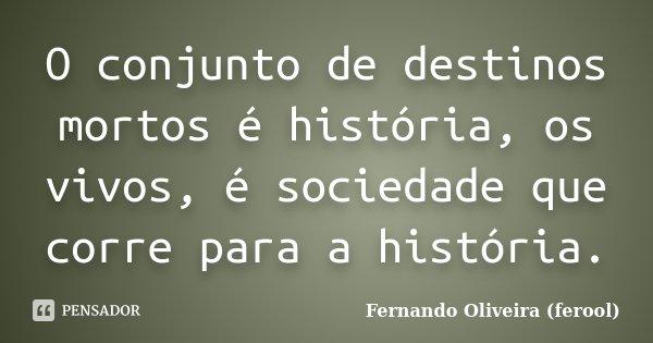 O conjunto de destinos mortos é história, os vivos, é sociedade que corre para a história.... Frase de Fernando Oliveira (ferool).