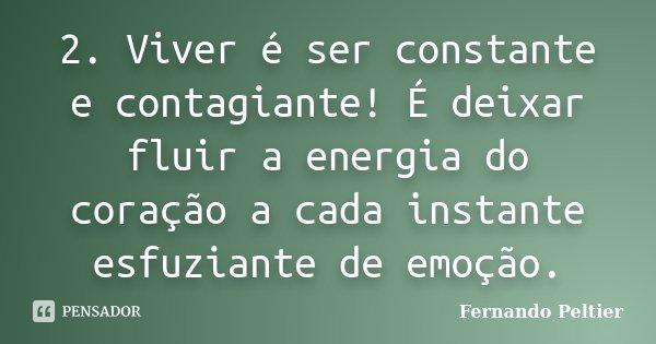 2. Viver é ser constante e contagiante! É deixar fluir a energia do coração a cada instante esfuziante de emoção.... Frase de Fernando Peltier.