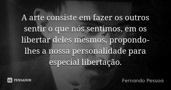 A arte consiste em fazer os outros sentir o que nós sentimos, em os libertar deles mesmos, propondo-lhes a nossa personalidade para especial libertação.... Frase de Fernando Pessoa.